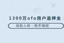1300万ofo用户退押金,创始人称绝不倒闭