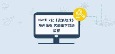 Netflix获《流浪地球》海外版权,优酷拿下网络版权