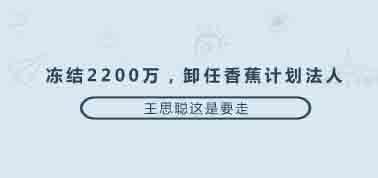凍結2200萬,卸任香蕉計劃法人,王思聰這是要走?